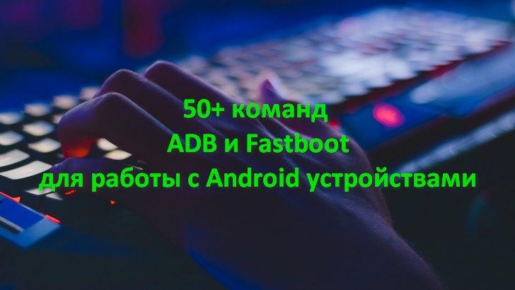 Команды ADB и Fastboot: более 50 команд для управления, прошивки и обслуживания вашего Android устройства